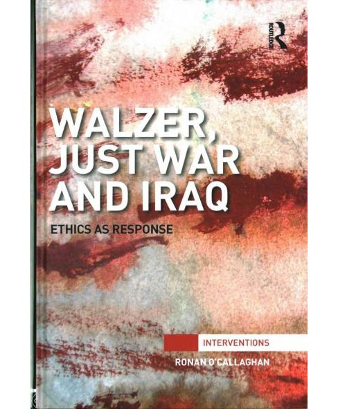 Walzer, Just War and Iraq : Ethics as response (Hardcover) (Ronan O'callaghan) - image 1 of 1