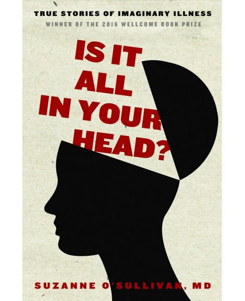 Is It All in Your Head? : True Stories of Imaginary Illness - Reprint by M.D. Suzanne O'sullivan - image 1 of 1