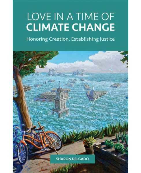 Love in a Time of Climate Change : Honoring Creation, Establishing Justice (Paperback) (Sharon Delgado) - image 1 of 1