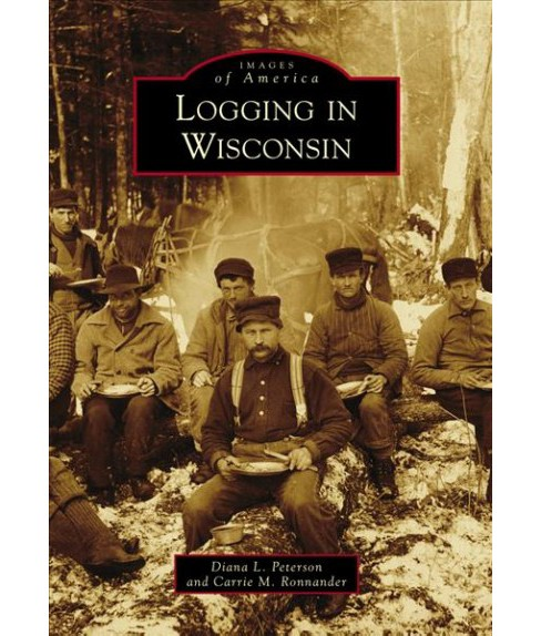 Logging in Wisconsin (Paperback) (Diana L. Peterson & Carrie M. Ronnander) - image 1 of 1