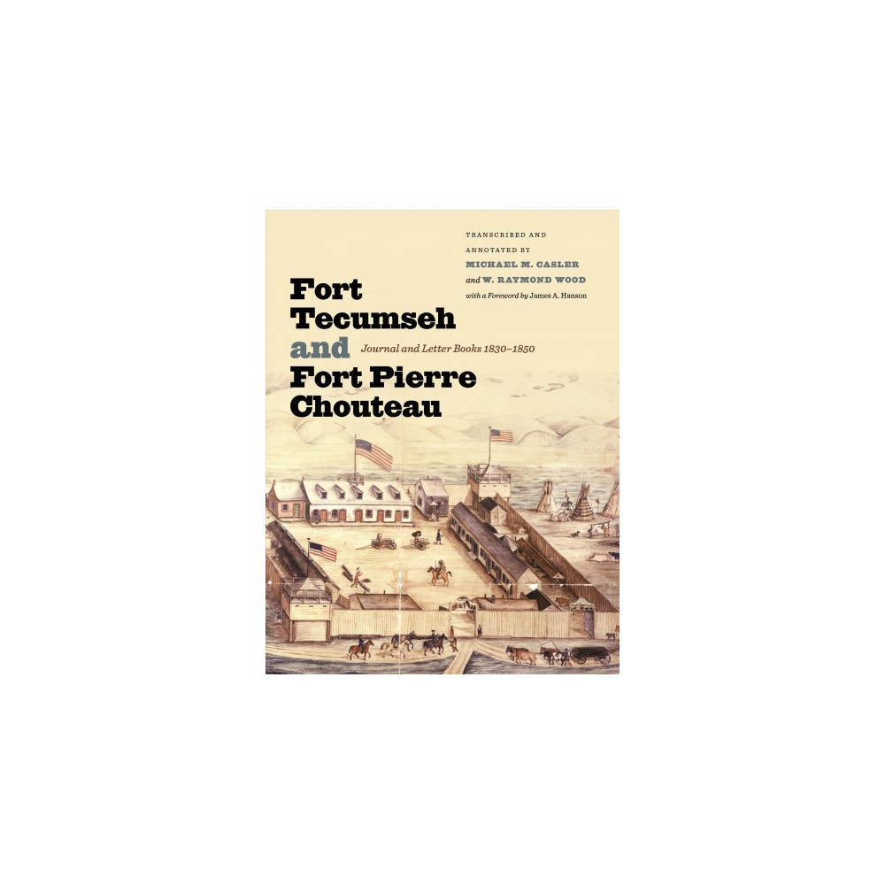 Fort Tecumseh and Fort Pierre Chouteau : Journal and Letter Books 1830-1850 - (Paperback)