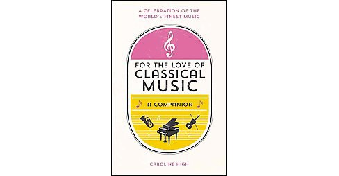 For the Love of Classical Music : A Companion (Hardcover) (Caroline High) - image 1 of 1