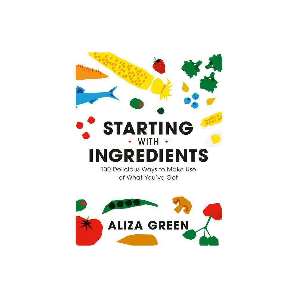 Starting With Ingredients By Aliza Green Paperback