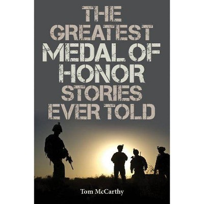 The Greatest Medal of Honor Stories Ever Told - by  Tom McCarthy (Paperback)