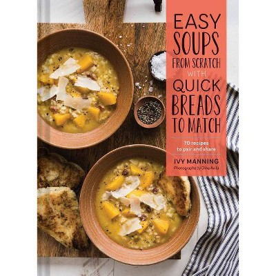 Easy Soups from Scratch with Quick Breads to Match - by Ivy Manning (Hardcover)
