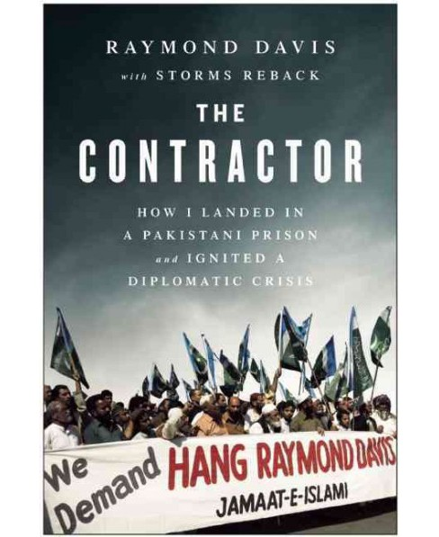 Contractor : How I Landed in a Pakistani Prison and Ignited a Diplomatic Crisis (Hardcover) (Raymond - image 1 of 1