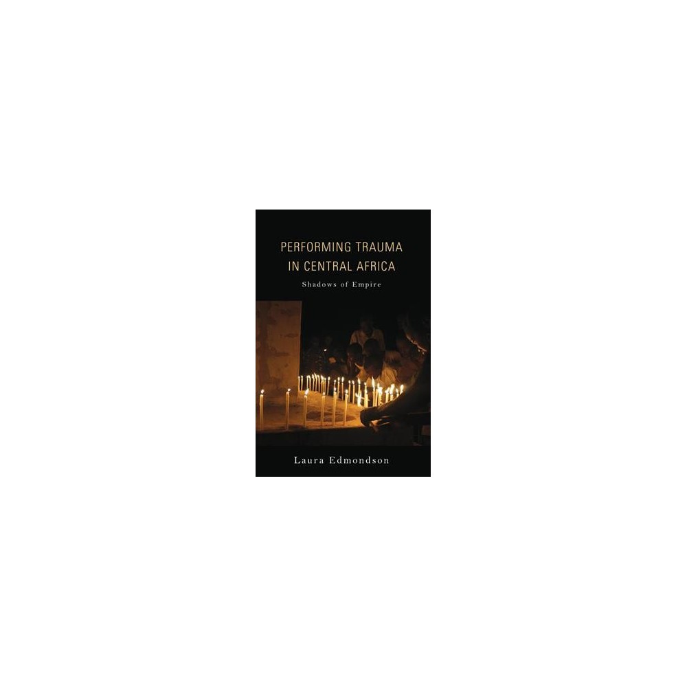 Performing Trauma in Central Africa : Shadows of Empire - by Laura Edmondson (Paperback)