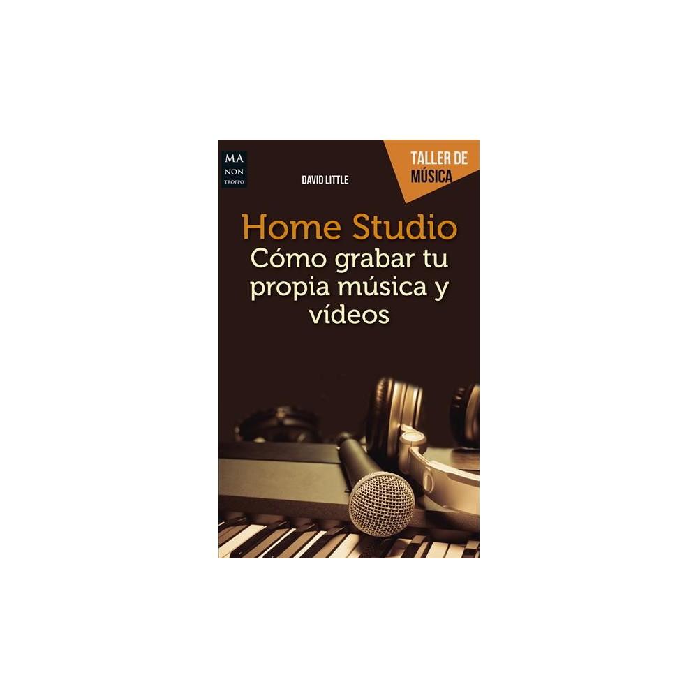 Home Studio : Cómo Grabar Tu Propia Música Y Videos/ How to Record You Own Music and Videos