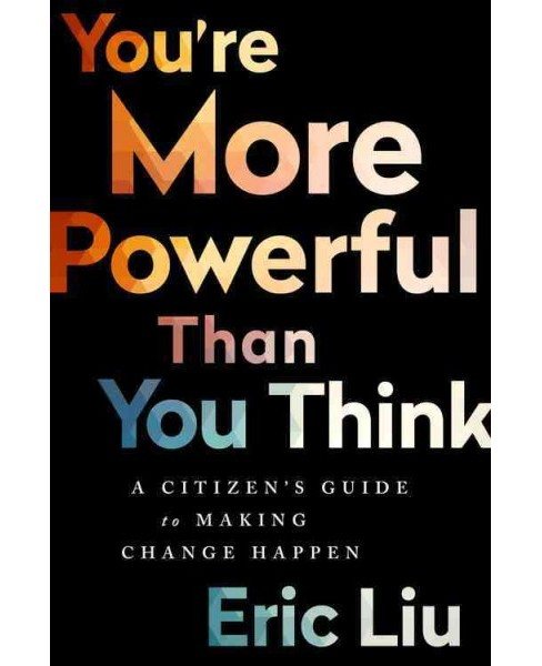 You're More Powerful Than You Think : A Citizen's Guide to Making Change Happen (Hardcover) (Eric Liu) - image 1 of 1