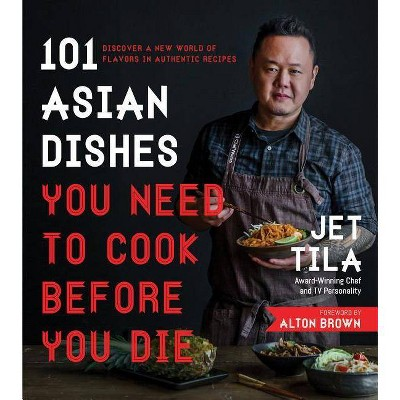 101 Asian Dishes You Need to Cook Before You Die - by  Jet Tila (Paperback)
