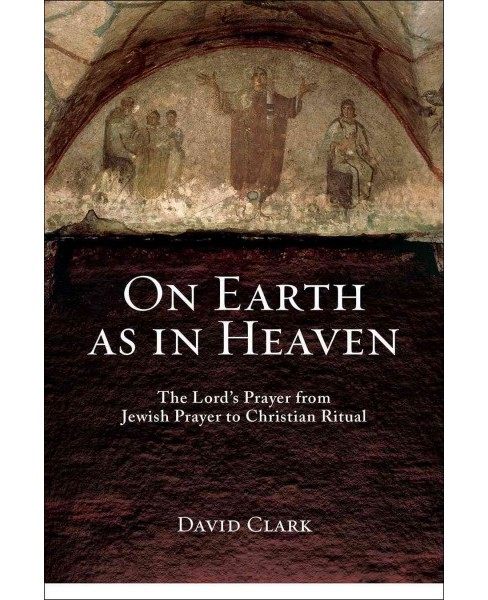 On Earth As in Heaven : The Lord's Prayer from Jewish Prayer to Christian Ritual (Paperback) (David - image 1 of 1