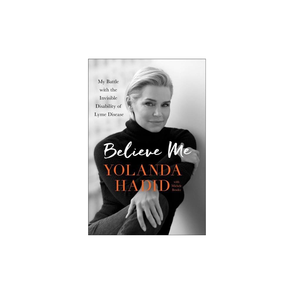 Believe Me : My Battle With the Invisible Disability of Lyme Disease - Reprint by Yolanda Hadid