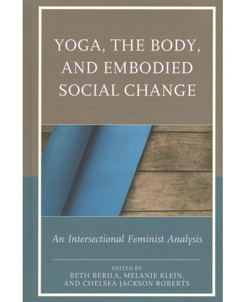 Yoga, the Body, and Embodied Social Change : An Intersectional Feminist Analysis (Hardcover) - image 1 of 1