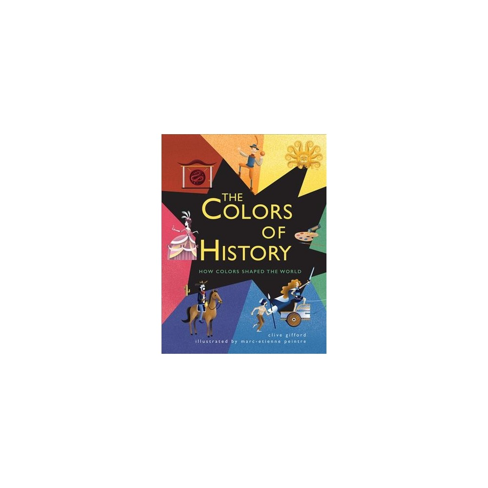 Colors of History : How Colors Shaped the World - by Clive Gifford (Hardcover)