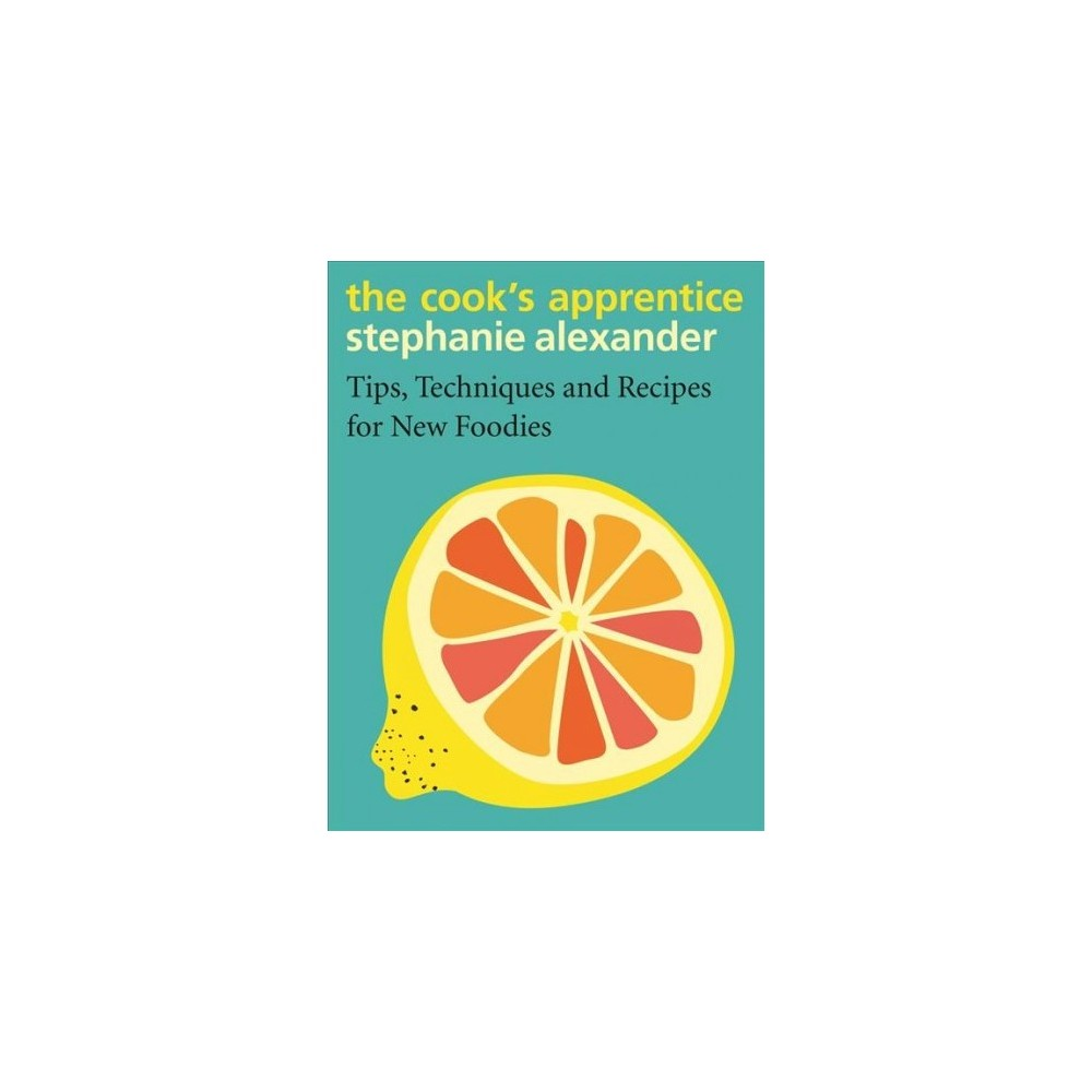 Cook's Apprentice : Tips, Techniques and Recipes for New Foodies - by Stephanie Alexander (Hardcover)
