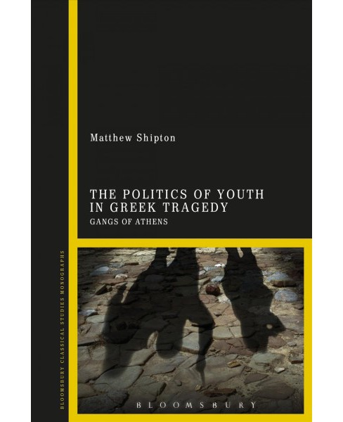 Politics of Youth in Greek Tragedy : Gangs of Athens -  by Matthew Shipton (Hardcover) - image 1 of 1