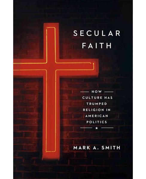 Secular Faith : How Culture Has Trumped Religion in American Politics (Hardcover) (Mark A. Smith) - image 1 of 1