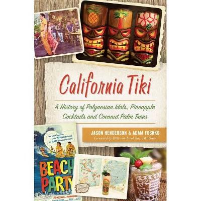 California Tiki: A History of Polynesian Idols, Pineapple Co - by Jason Henderson (Paperback)