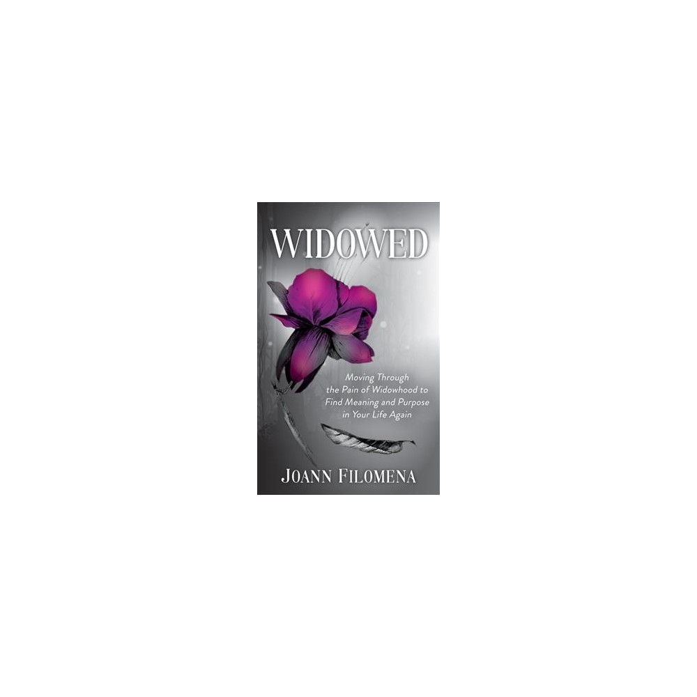 Widowed : Moving Through the Pain of Widowhood to Find Meaning and Purpose in Your Life Again