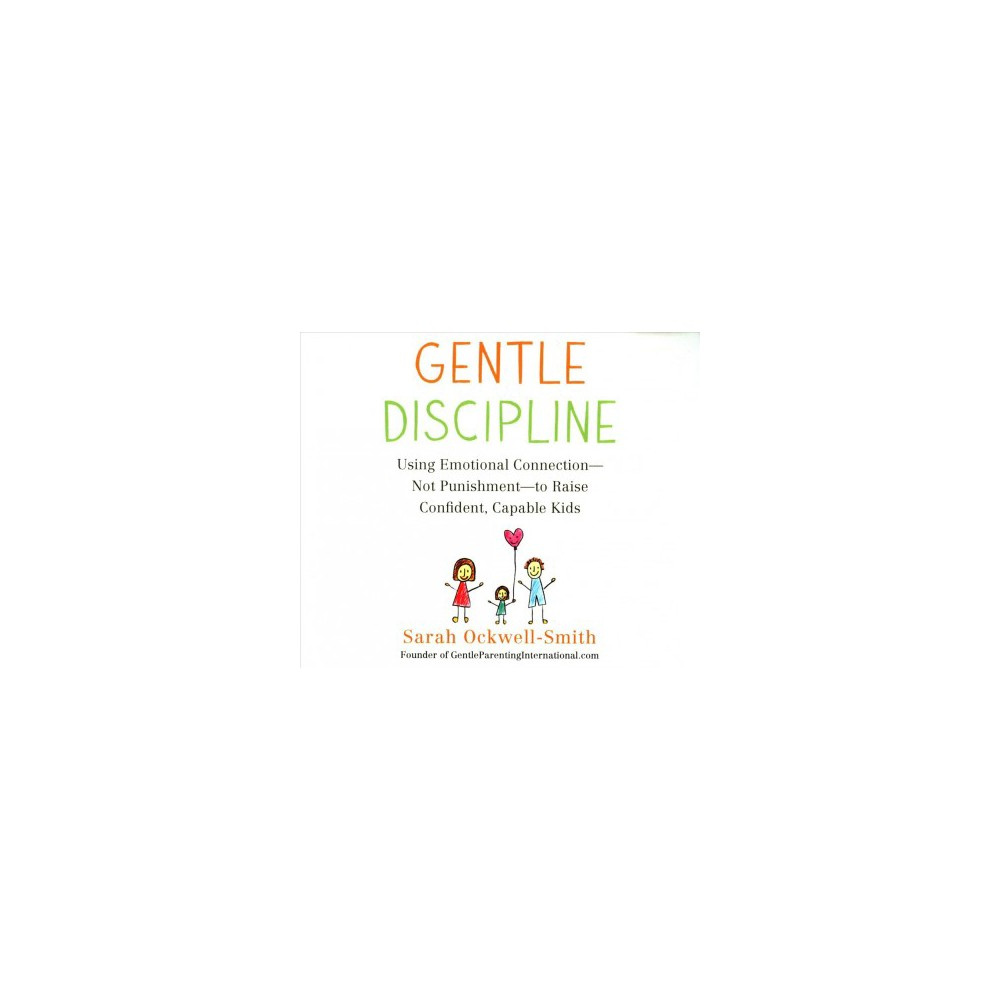 Gentle Discipline : Using Emotional Connection - Not Punishment - to Raise Confident, Capable Kids
