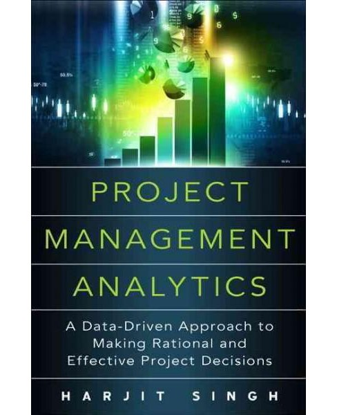 Project Management Analytics : A Data-Driven Approach to Making Rational and Effective Project Decisions - image 1 of 1
