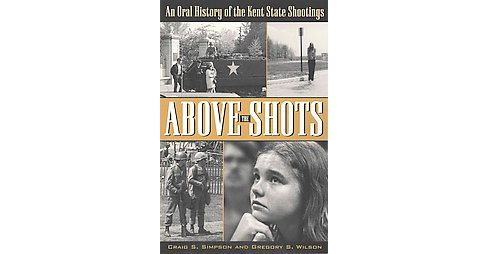 Above the Shots : An Oral History of the Kent State Shootings (Paperback) (Craig S. Simpson & Gregory S. - image 1 of 1