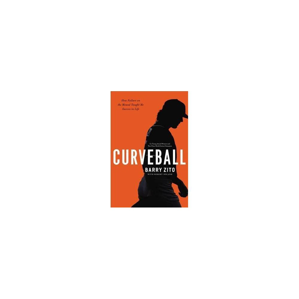Curveball : How I Discovered True Fulfillment After Chasing Fortune and Fame - by Barry Zito (Hardcover)