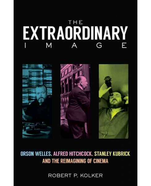 Extraordinary Image : Orson Welles, Alfred Hitchcock, Stanley Kubrick, and the Reimagining of Cinema - image 1 of 1