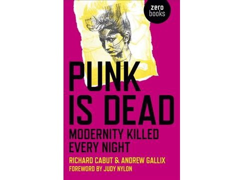 Punk Is Dead : Modernity Killed Every Night (Paperback) (Richard Cabut & Andrew Gallix) - image 1 of 1