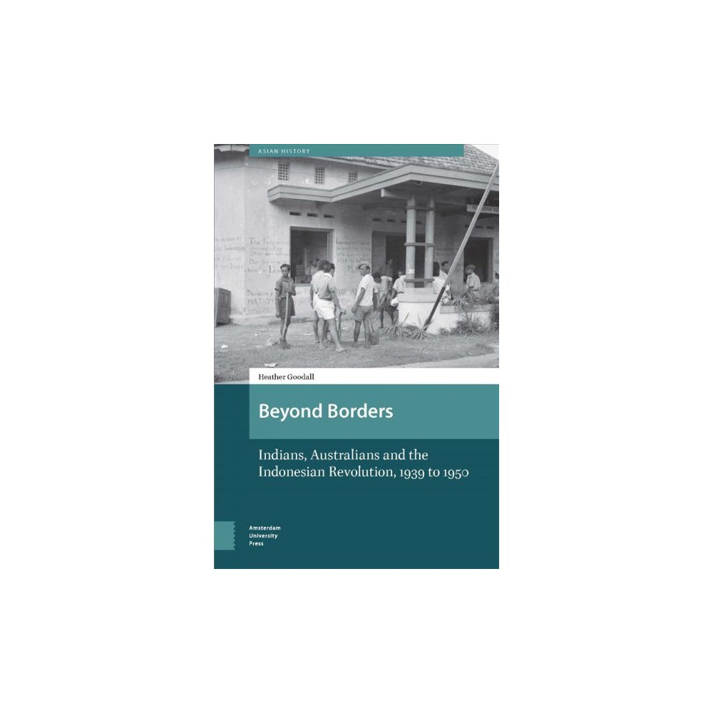 Beyond Borders : Indians, Australians and the Indonesian Revolution, 1939 to 1950 - (Hardcover)