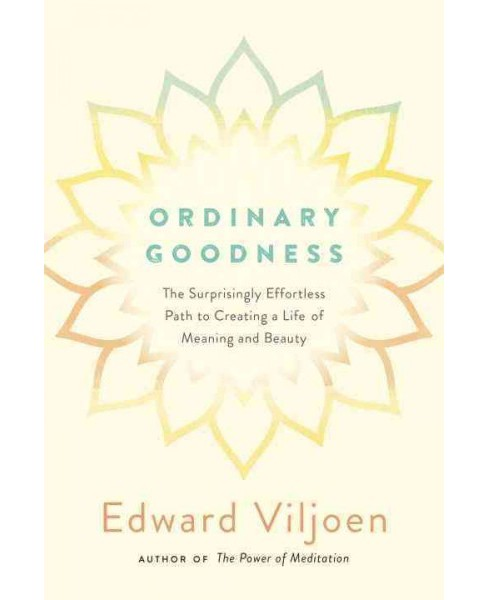 Ordinary Goodness : The Surprisingly Effortless Path to Creating a Life of Meaning and Beauty - image 1 of 1