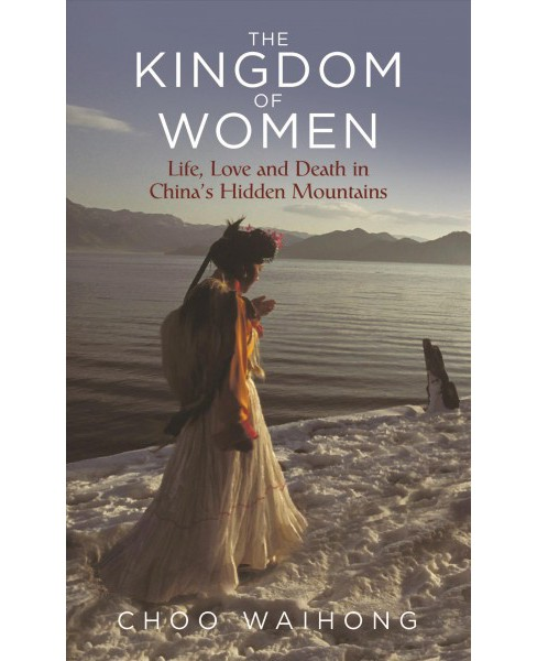 Kingdom of Women : Life, Love and Death in China's Hidden Mountains -  by Choo WaiHong (Hardcover) - image 1 of 1