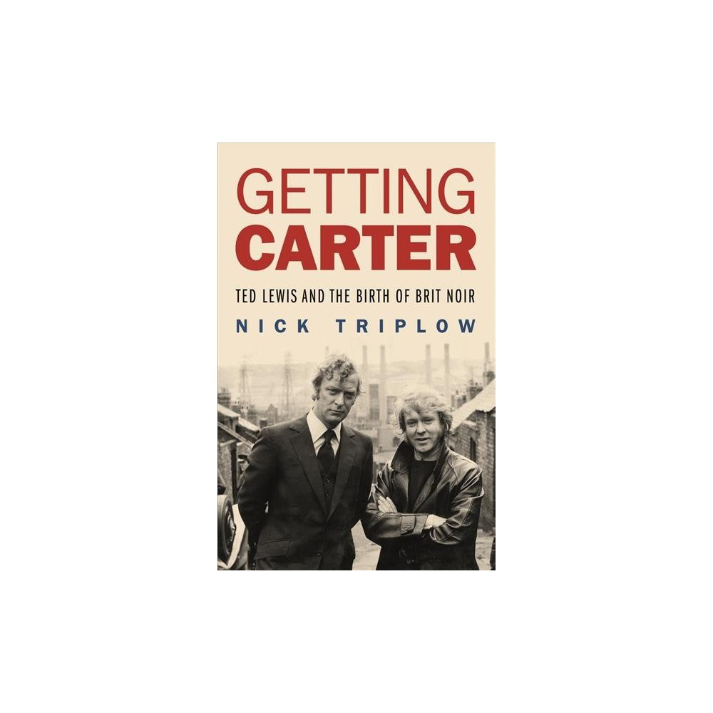 Getting Carter : Ted Lewis and the Birth of Brit Noir - by Nick Triplow (Hardcover)