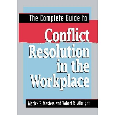 The Complete Guide to Conflict Resolution in the Workplace - by  Marick F Masters & Robert R Albright (Paperback)