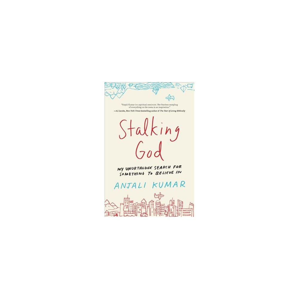 Stalking God : My Unorthodox Search for Something to Believe In - by Anjali Kumar (Hardcover)