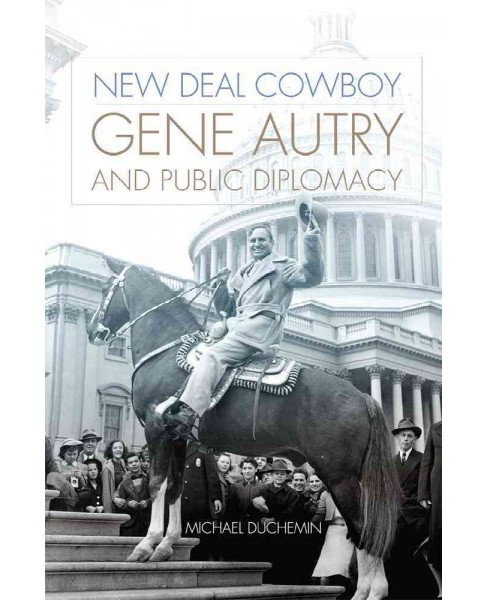 New Deal Cowboy : Gene Autry and Public Diplomacy (Hardcover) (Michael Duchemin) - image 1 of 1