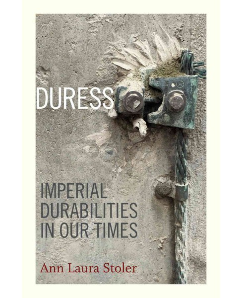Duress : Imperial Durabilities in Our Times (Hardcover) (Ann Laura Stoler) - image 1 of 1