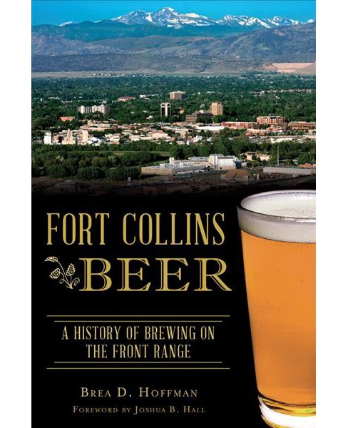 Fort Collins Beer : A History of Brewing on the Front Range (Paperback) (Brea D. Hoffman) - image 1 of 1