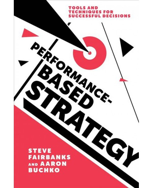 Performance-Based Strategy : Tools and Techniques for Successful Decisions -  (Hardcover) - image 1 of 1