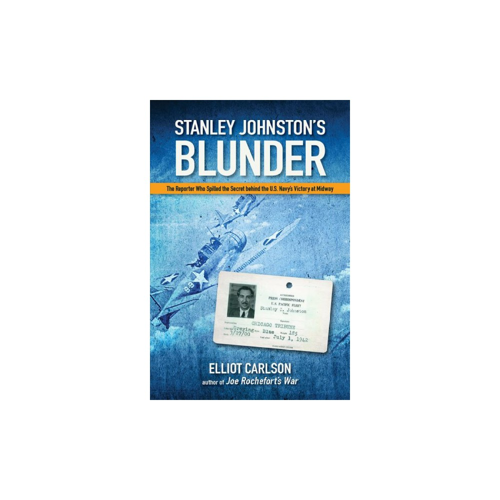 Stanley Johnston's Blunder : The Reporter Who Spilled the Secret Behind the U.S. Navy's Victory at