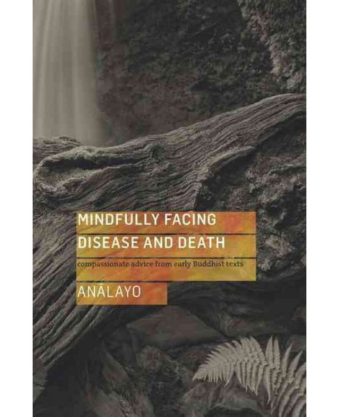 Mindfully Facing Disease and Death : Compassionate Advice from Early Buddhist Texts (Paperback) - image 1 of 1