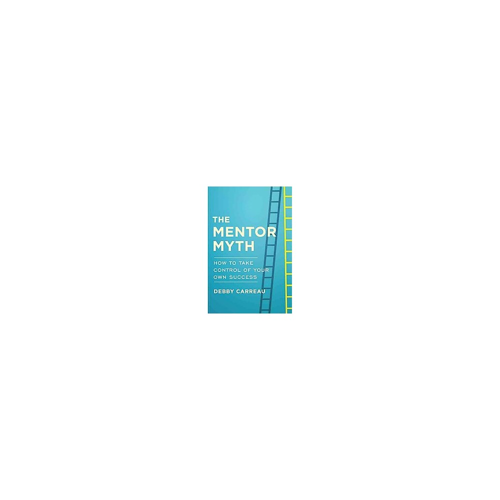 Mentor Myth : How to Take Control of Your Own Success (Hardcover) (Debby Carreau)