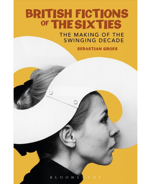 British Fictions of the Sixties : The Making of the Swinging Decade (Reprint) (Paperback) (Sebastian - image 1 of 1