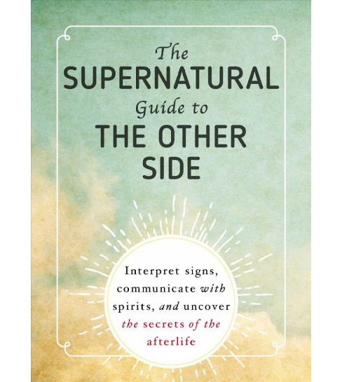 Supernatural Guide to the Other Side : Interpret Signs, Communicate With Spirits, and Uncover the - image 1 of 1