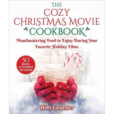 The Cozy Christmas Movie Cookbook - by Holly Carpenter (Hardcover)