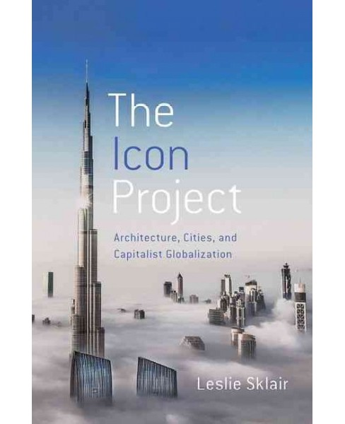 Icon Project : Architecture, Cities, and Capitalist Globalization (Hardcover) (Leslie Sklair) - image 1 of 1