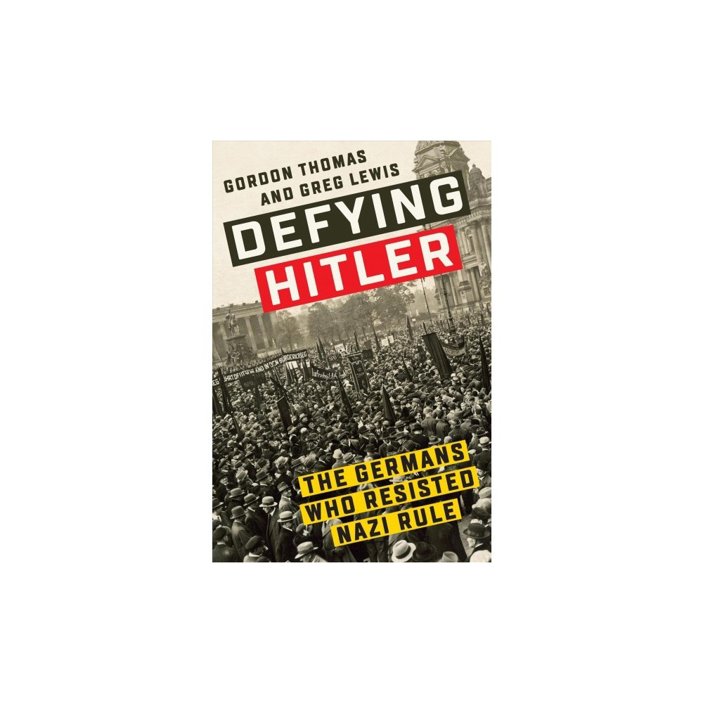 Defying Hitler : The Germans Who Resisted Nazi Rule - by Gordon Thomas & Greg Lewis (Hardcover)