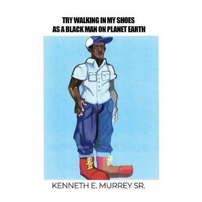 Try Walking in My Shoes as a Black Man on Planet Earth - by  Kenneth E Murrey (Paperback)