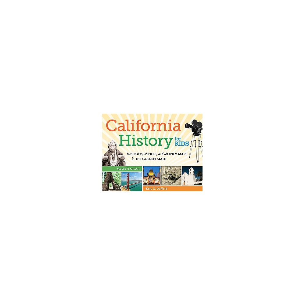 California History for Kids : Missions, Miners, and Moviemakers in the Golden State: Includes 21