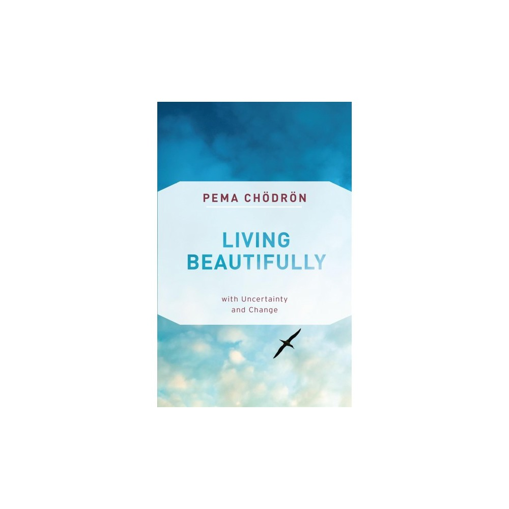 Living Beautifully : With Uncertainty and Change - by Pema Chodron (Paperback)